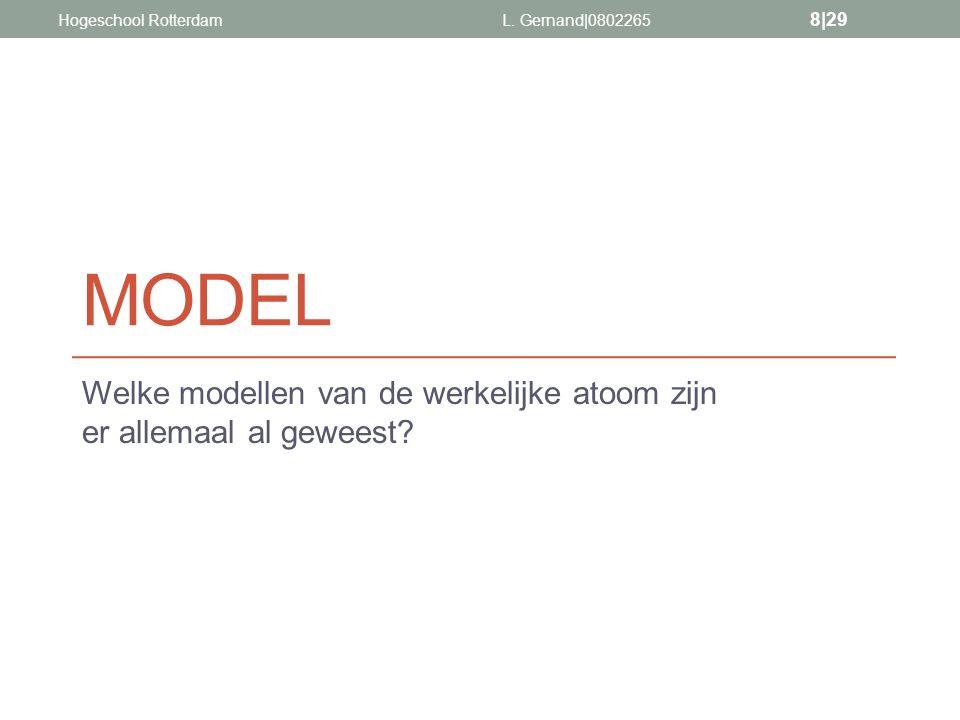 MODEL Welke modellen van de werkelijke atoom zijn er allemaal al geweest? L. Gernand|0802265 8|29 Hogeschool Rotterdam