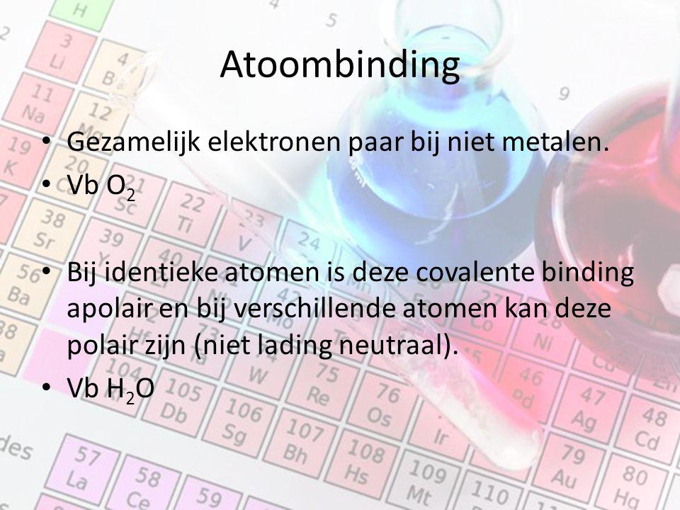 Atoombinding Gezamelijk elektronen paar bij niet metalen. Vb O 2 Bij identieke atomen is deze covalente binding apolair en bij verschillende atomen ka