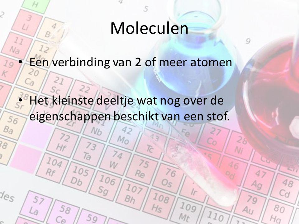 Moleculen Een verbinding van 2 of meer atomen Het kleinste deeltje wat nog over de eigenschappen beschikt van een stof.