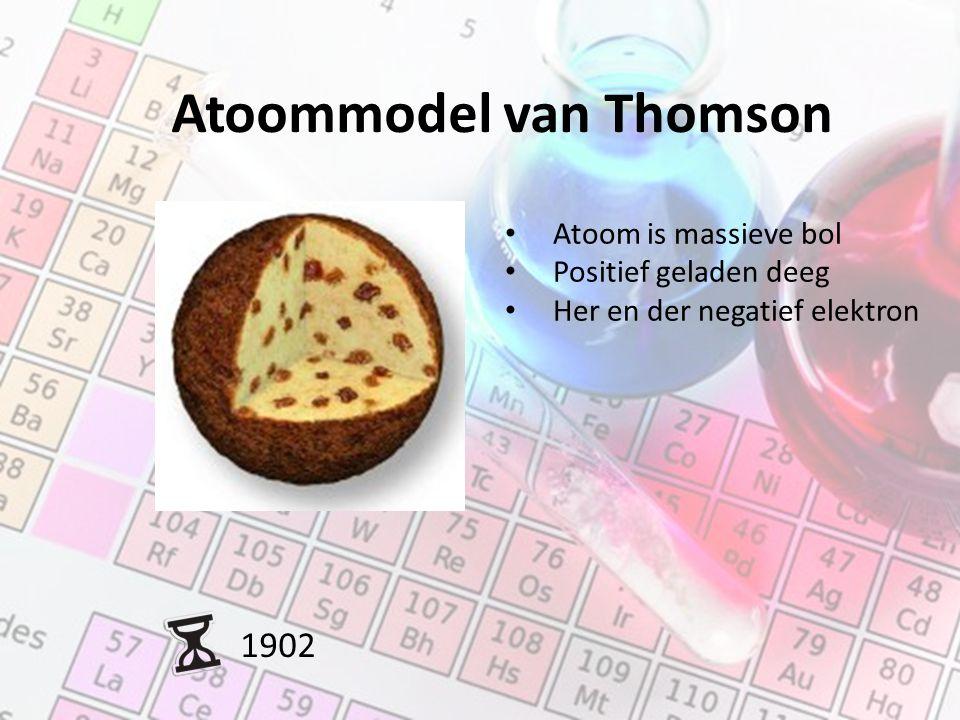 Atoommodel van Thomson 1902 Atoom is massieve bol Positief geladen deeg Her en der negatief elektron