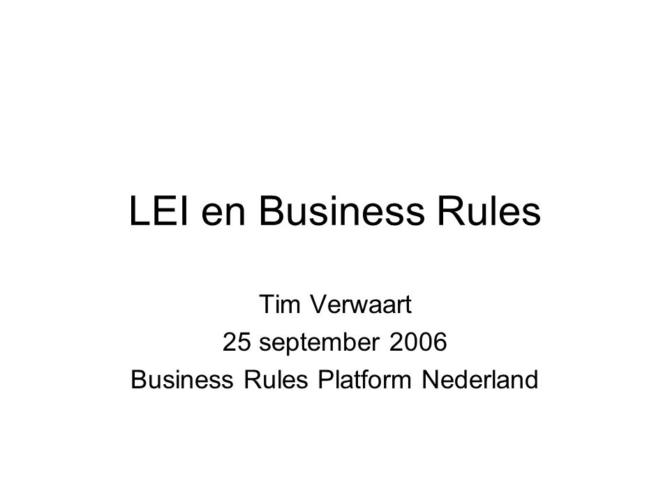LEI en Business Rules Tim Verwaart 25 september 2006 Business Rules Platform Nederland