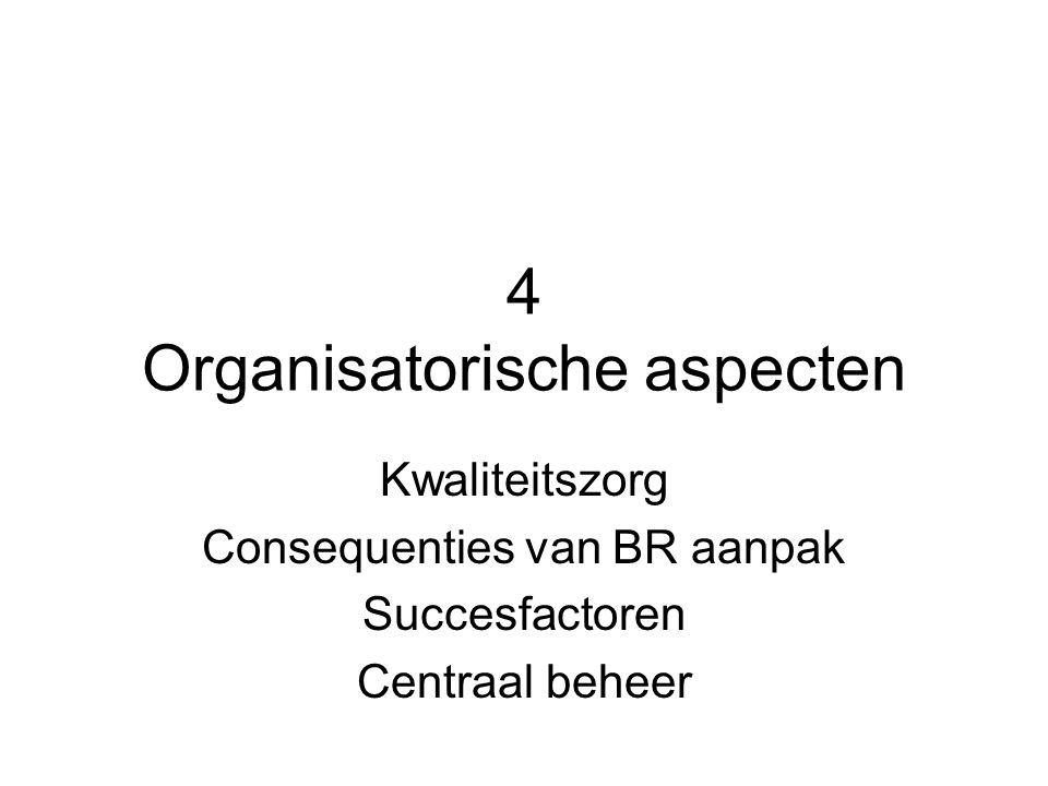 4 Organisatorische aspecten Kwaliteitszorg Consequenties van BR aanpak Succesfactoren Centraal beheer