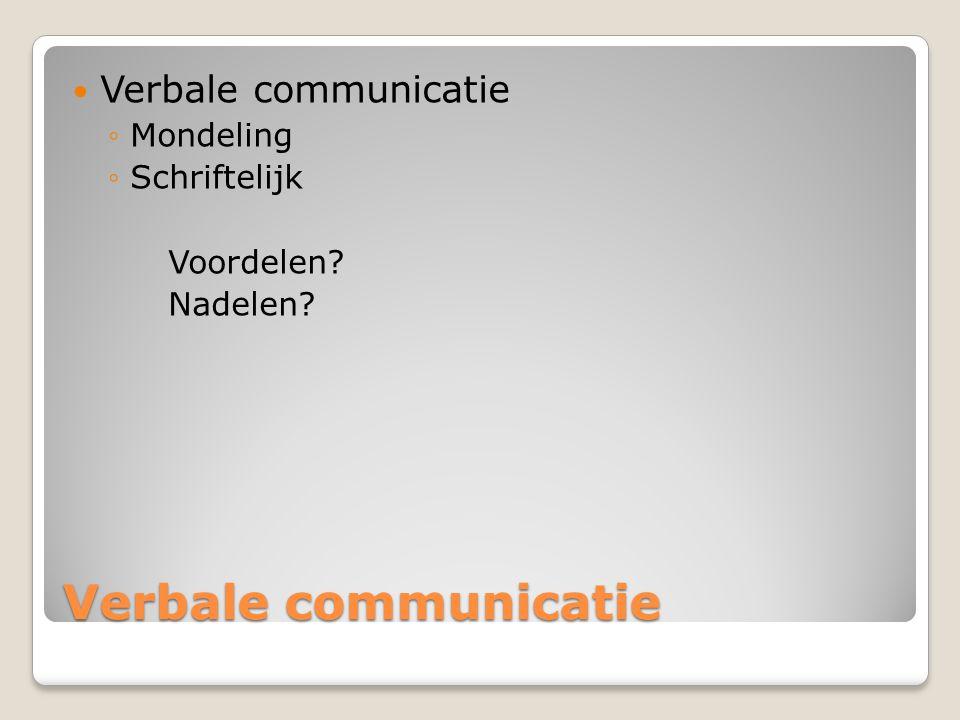 Verbale communicatie ◦Mondeling ◦Schriftelijk Voordelen? Nadelen?