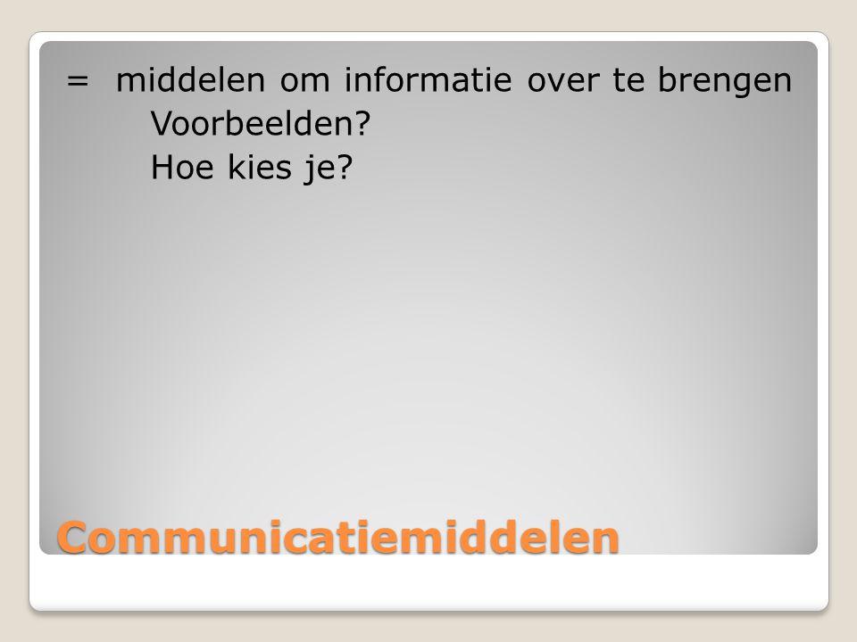 Communicatiemiddelen = middelen om informatie over te brengen Voorbeelden? Hoe kies je?
