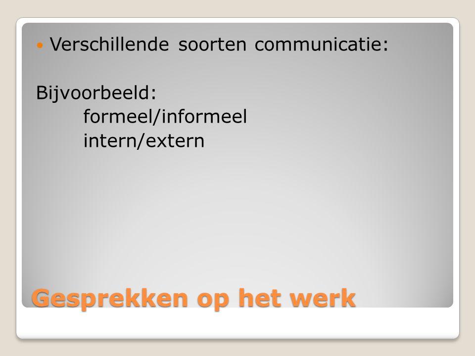 Gesprekken op het werk Verschillende soorten communicatie: Bijvoorbeeld: formeel/informeel intern/extern
