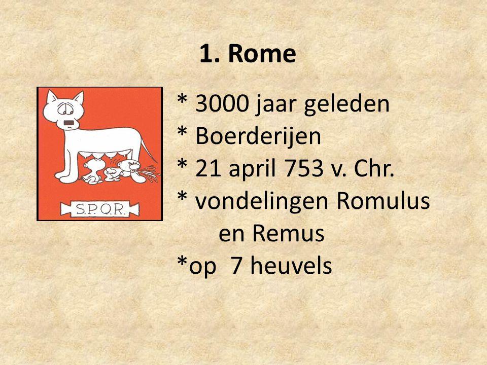 * 3000 jaar geleden * Boerderijen * 21 april 753 v. Chr. * vondelingen Romulus en Remus *op 7 heuvels 1. Rome