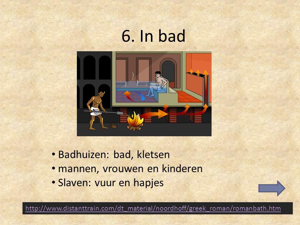 6. In bad Badhuizen: bad, kletsen mannen, vrouwen en kinderen Slaven: vuur en hapjes http://www.distanttrain.com/dt_material/noordhoff/greek_roman/rom