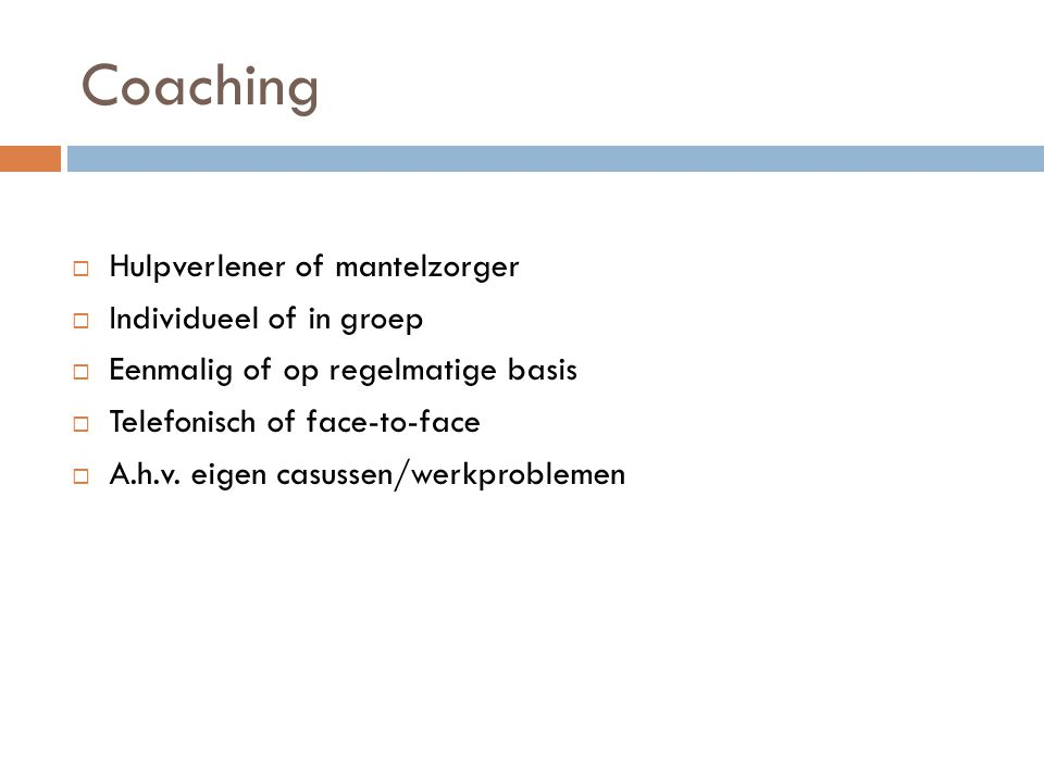 Coaching  Hulpverlener of mantelzorger  Individueel of in groep  Eenmalig of op regelmatige basis  Telefonisch of face-to-face  A.h.v.