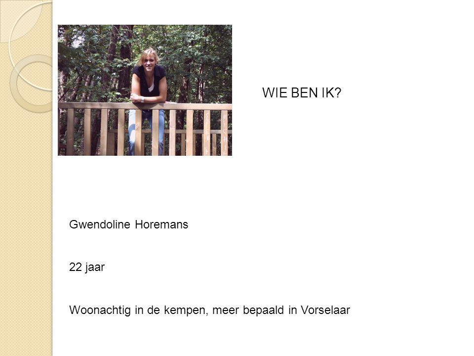 WIE BEN IK? Gwendoline Horemans 22 jaar Woonachtig in de kempen, meer bepaald in Vorselaar