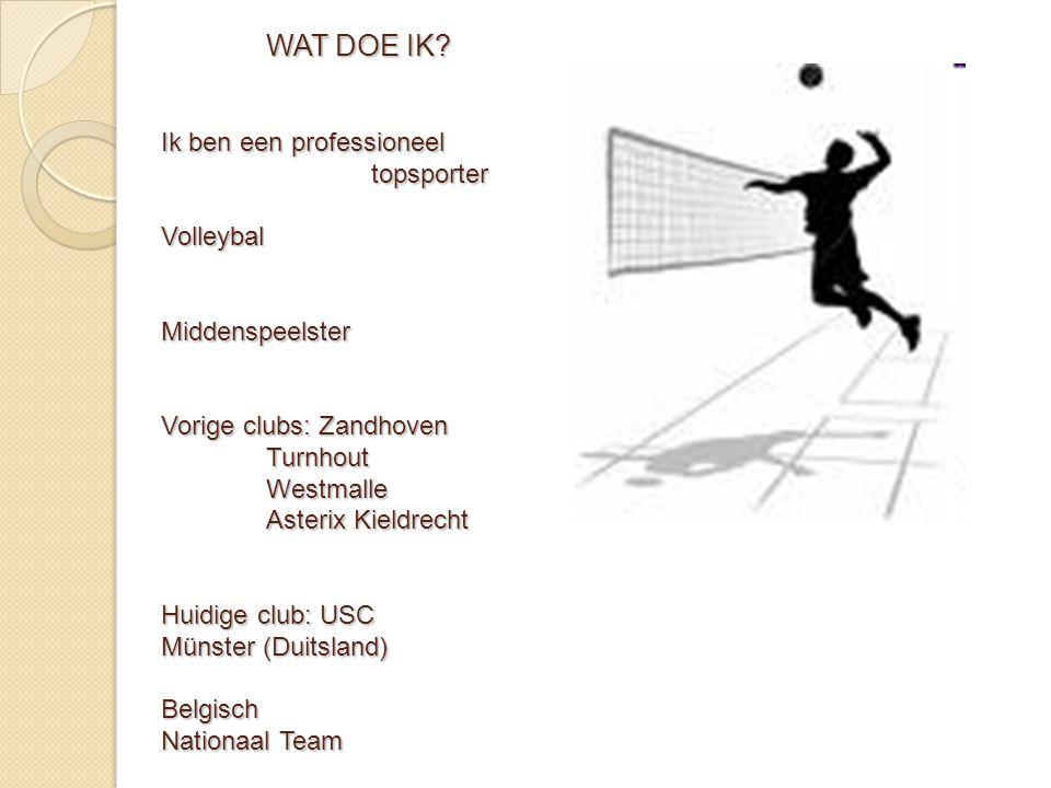 WAT DOE IK? Ik ben een professioneel topsporter Volleybal Middenspeelster Vorige clubs: Zandhoven Turnhout Westmalle Asterix Kieldrecht Huidige club: