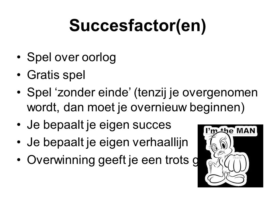 Succesfactor(en) Spel over oorlog Gratis spel Spel 'zonder einde' (tenzij je overgenomen wordt, dan moet je overnieuw beginnen) Je bepaalt je eigen succes Je bepaalt je eigen verhaallijn Overwinning geeft je een trots gevoel