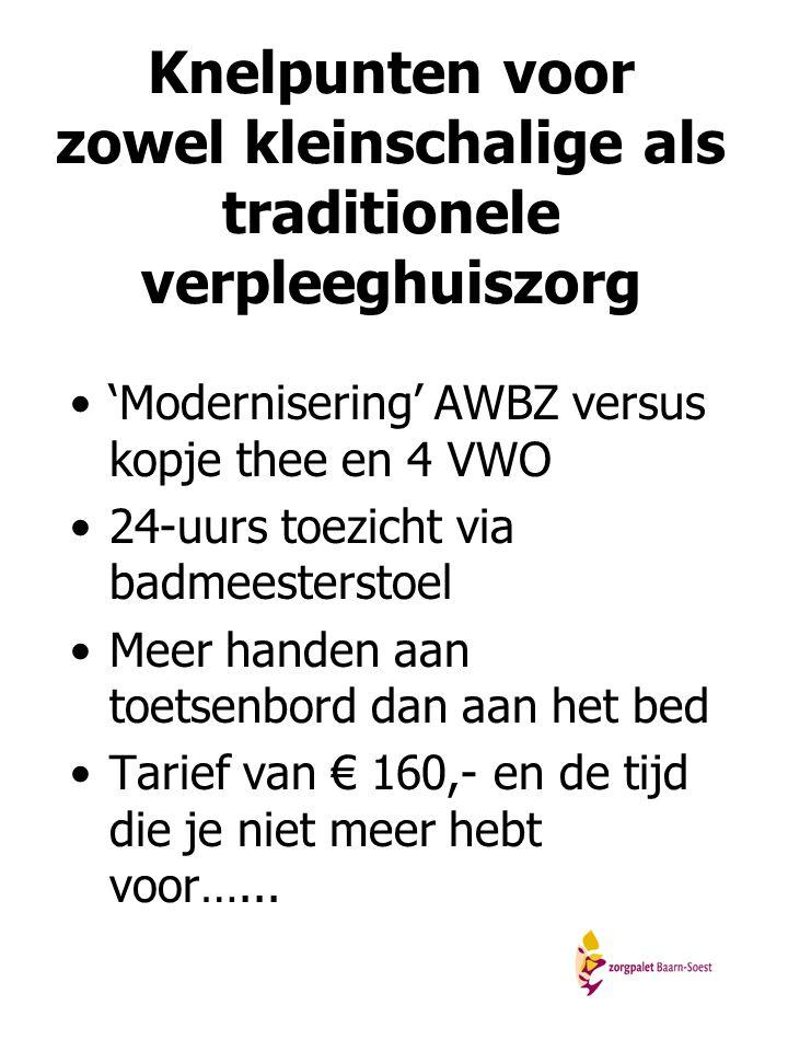 Knelpunten voor zowel kleinschalige als traditionele verpleeghuiszorg 'Modernisering' AWBZ versus kopje thee en 4 VWO 24-uurs toezicht via badmeesters