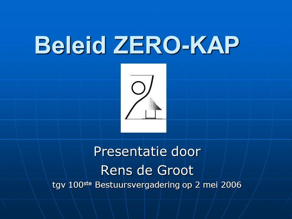 Beleid ZERO-KAP Presentatie door Rens de Groot tgv 100 ste Bestuursvergadering op 2 mei 2006
