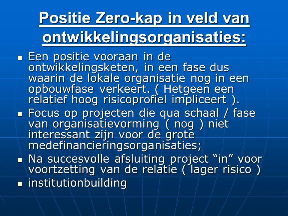 Positie Zero-kap in veld van ontwikkelingsorganisaties: Een positie vooraan in de ontwikkelingsketen, in een fase dus waarin de lokale organisatie nog in een opbouwfase verkeert.