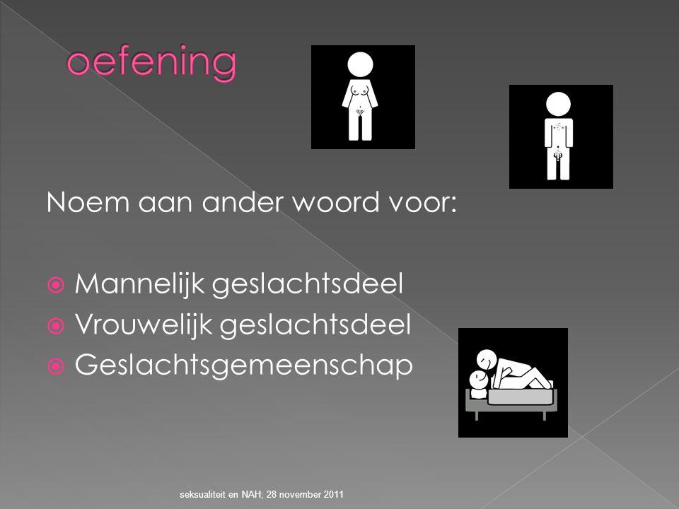 Noem aan ander woord voor:  Mannelijk geslachtsdeel  Vrouwelijk geslachtsdeel  Geslachtsgemeenschap seksualiteit en NAH; 28 november 2011