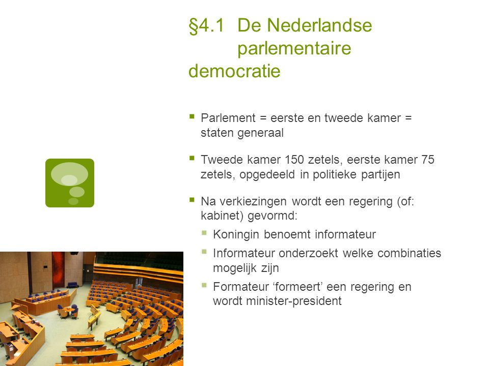 §4.1De Nederlandse parlementaire democratie  Parlement = eerste en tweede kamer = staten generaal  Tweede kamer 150 zetels, eerste kamer 75 zetels,