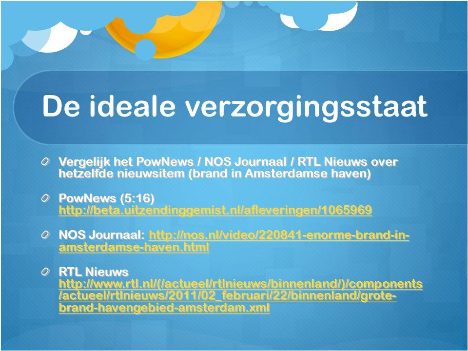 De ideale verzorgingsstaat Vergelijk het PowNews / NOS Journaal / RTL Nieuws over hetzelfde nieuwsitem (brand in Amsterdamse haven) PowNews (5:16) http://beta.uitzendinggemist.nl/afleveringen/1065969 http://beta.uitzendinggemist.nl/afleveringen/1065969 NOS Journaal: http://nos.nl/video/220841-enorme-brand-in- amsterdamse-haven.html http://nos.nl/video/220841-enorme-brand-in- amsterdamse-haven.htmlhttp://nos.nl/video/220841-enorme-brand-in- amsterdamse-haven.html RTL Nieuws http://www.rtl.nl/(/actueel/rtlnieuws/binnenland/)/components /actueel/rtlnieuws/2011/02_februari/22/binnenland/grote- brand-havengebied-amsterdam.xml http://www.rtl.nl/(/actueel/rtlnieuws/binnenland/)/components /actueel/rtlnieuws/2011/02_februari/22/binnenland/grote- brand-havengebied-amsterdam.xml http://www.rtl.nl/(/actueel/rtlnieuws/binnenland/)/components /actueel/rtlnieuws/2011/02_februari/22/binnenland/grote- brand-havengebied-amsterdam.xml