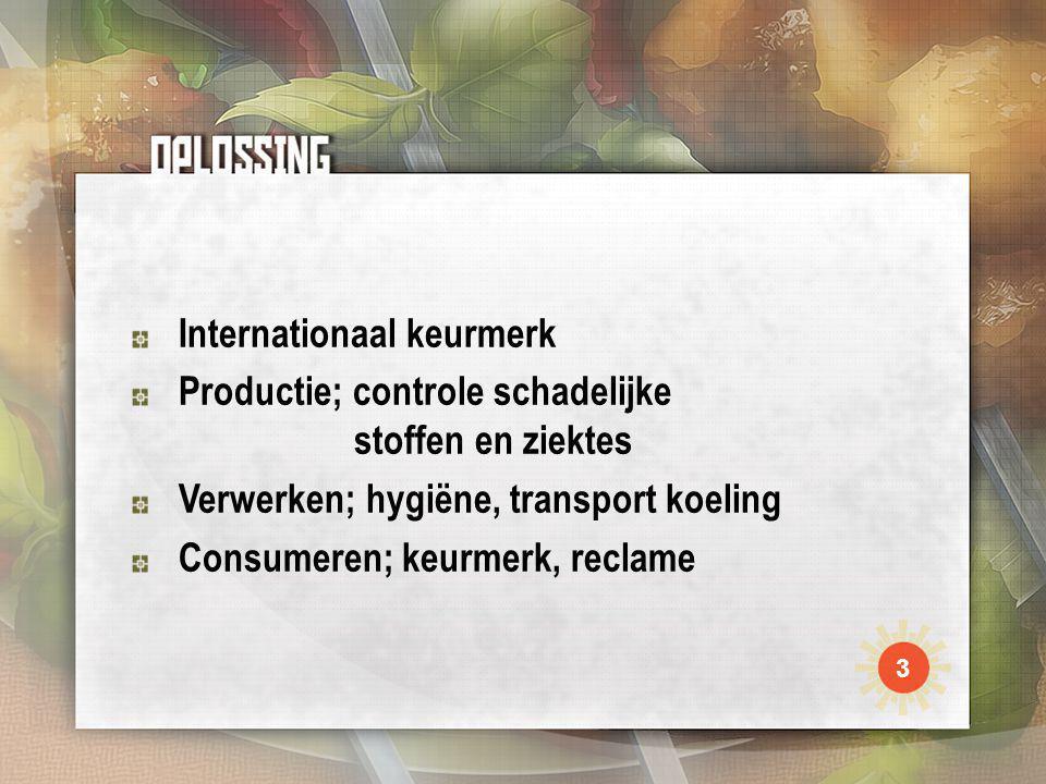 Internationaal keurmerk Productie; controle schadelijke stoffen en ziektes Verwerken; hygiëne, transport koeling Consumeren; keurmerk, reclame 3