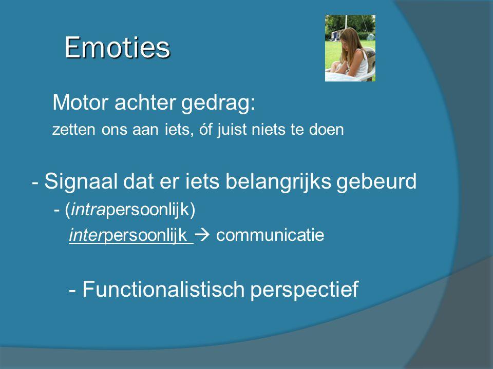 Emoties - Motor achter gedrag: - zetten ons aan iets, óf juist niets te doen - Signaal dat er iets belangrijks gebeurd - (intrapersoonlijk) - interper
