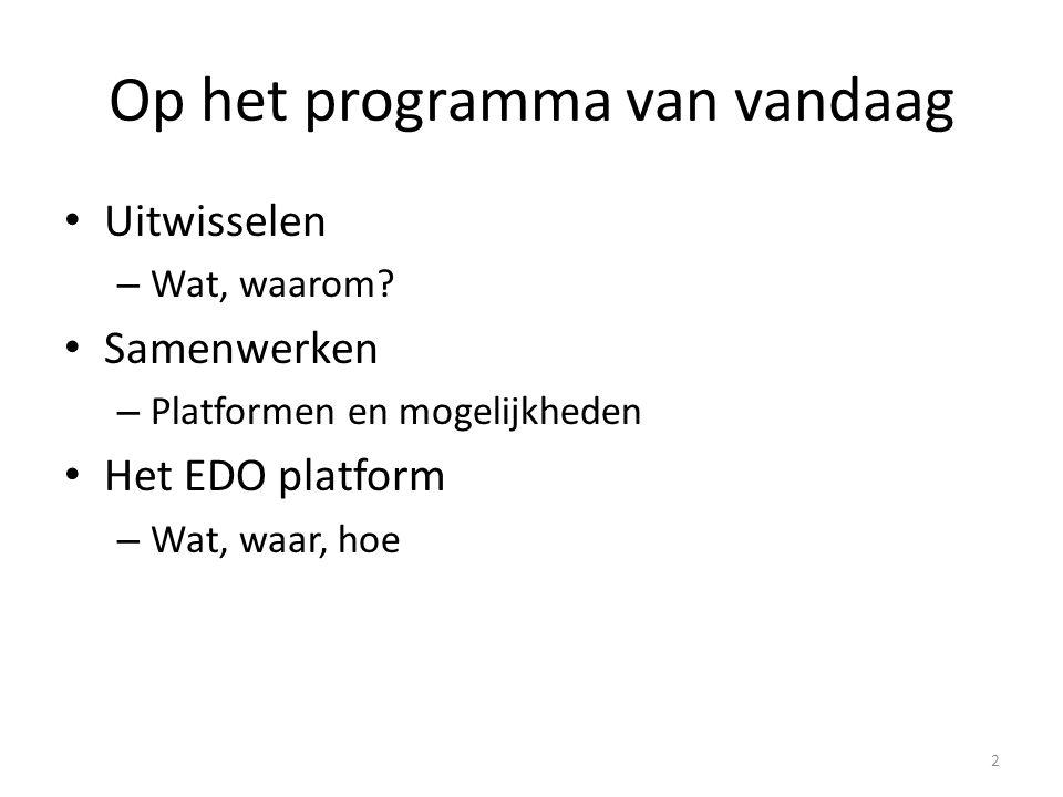 Op het programma van vandaag Uitwisselen – Wat, waarom? Samenwerken – Platformen en mogelijkheden Het EDO platform – Wat, waar, hoe 2