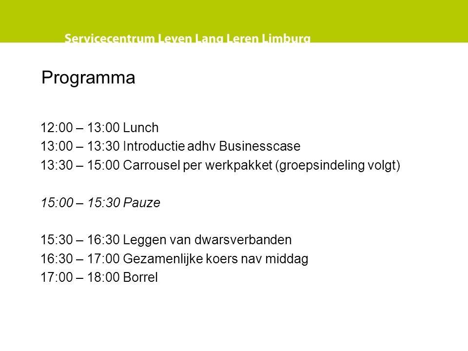 Programma 12:00 – 13:00 Lunch 13:00 – 13:30 Introductie adhv Businesscase 13:30 – 15:00 Carrousel per werkpakket (groepsindeling volgt) 15:00 – 15:30 Pauze 15:30 – 16:30 Leggen van dwarsverbanden 16:30 – 17:00 Gezamenlijke koers nav middag 17:00 – 18:00 Borrel