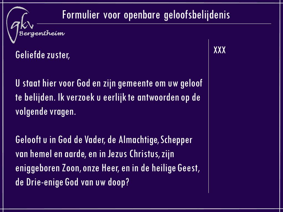 XXX Formulier voor openbare geloofsbelijdenis Geliefde zuster, U staat hier voor God en zijn gemeente om uw geloof te belijden. Ik verzoek u eerlijk t
