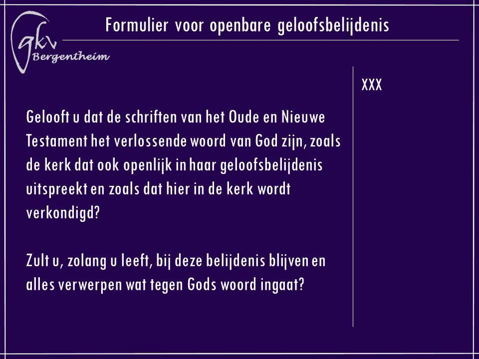 XXX Formulier voor openbare geloofsbelijdenis Gelooft u dat de schriften van het Oude en Nieuwe Testament het verlossende woord van God zijn, zoals de kerk dat ook openlijk in haar geloofsbelijdenis uitspreekt en zoals dat hier in de kerk wordt verkondigd.