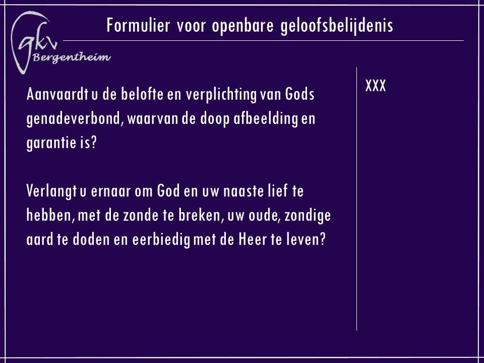 XXX Formulier voor openbare geloofsbelijdenis Aanvaardt u de belofte en verplichting van Gods genadeverbond, waarvan de doop afbeelding en garantie is