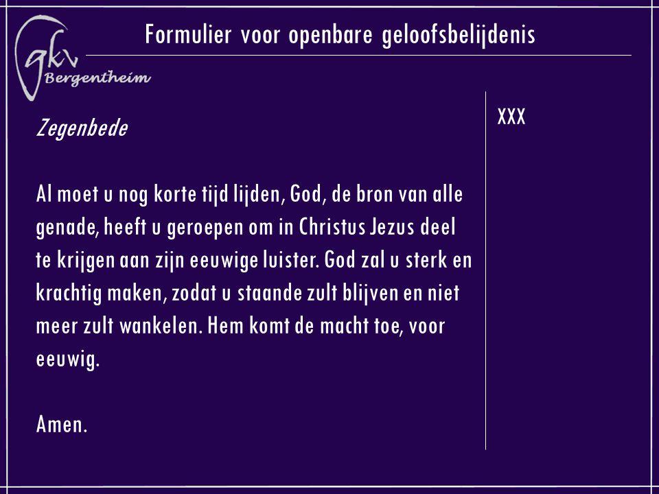 XXX Formulier voor openbare geloofsbelijdenis Zegenbede Al moet u nog korte tijd lijden, God, de bron van alle genade, heeft u geroepen om in Christus Jezus deel te krijgen aan zijn eeuwige luister.