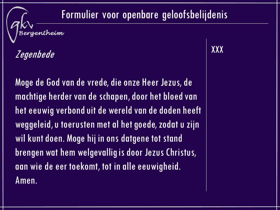 XXX Formulier voor openbare geloofsbelijdenis Zegenbede Moge de God van de vrede, die onze Heer Jezus, de machtige herder van de schapen, door het bloed van het eeuwig verbond uit de wereld van de doden heeft weggeleid, u toerusten met al het goede, zodat u zijn wil kunt doen.