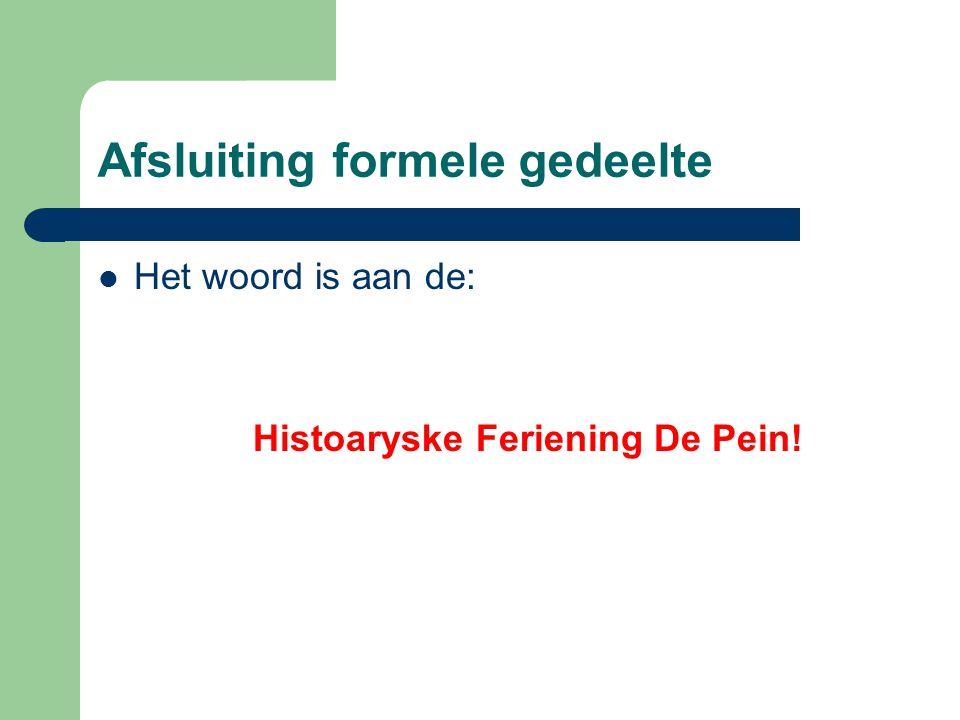 Afsluiting formele gedeelte Het woord is aan de: Histoaryske Feriening De Pein!