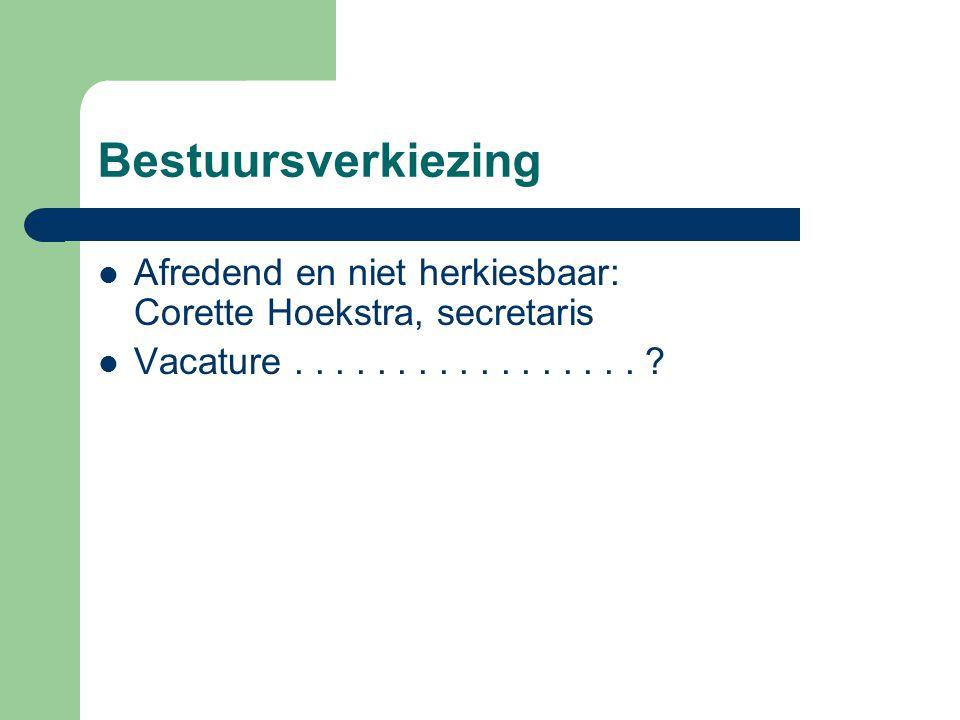 Bestuursverkiezing Afredend en niet herkiesbaar: Corette Hoekstra, secretaris Vacature................. ?