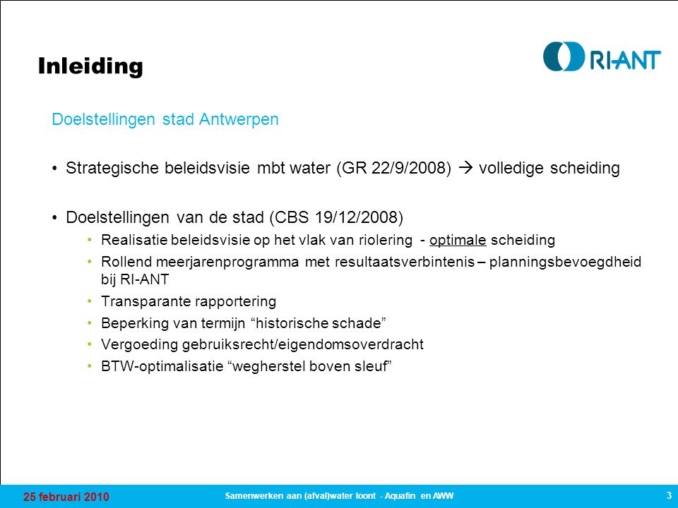 25 februari 2010 3 Samenwerken aan (afval)water loont - Aquafin en AWW Inleiding Doelstellingen stad Antwerpen Strategische beleidsvisie mbt water (GR 22/9/2008)  volledige scheiding Doelstellingen van de stad (CBS 19/12/2008) Realisatie beleidsvisie op het vlak van riolering - optimale scheiding Rollend meerjarenprogramma met resultaatsverbintenis – planningsbevoegdheid bij RI-ANT Transparante rapportering Beperking van termijn historische schade Vergoeding gebruiksrecht/eigendomsoverdracht BTW-optimalisatie wegherstel boven sleuf