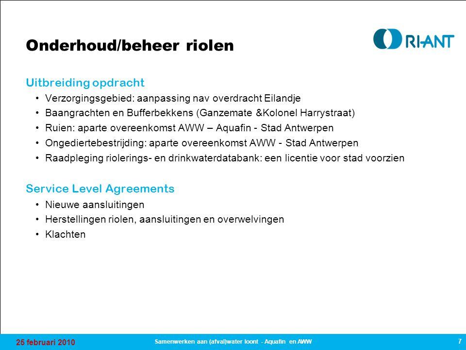 25 februari 2010 7 Samenwerken aan (afval)water loont - Aquafin en AWW Onderhoud/beheer riolen Uitbreiding opdracht Verzorgingsgebied: aanpassing nav overdracht Eilandje Baangrachten en Bufferbekkens (Ganzemate &Kolonel Harrystraat) Ruien: aparte overeenkomst AWW – Aquafin - Stad Antwerpen Ongediertebestrijding: aparte overeenkomst AWW - Stad Antwerpen Raadpleging riolerings- en drinkwaterdatabank: een licentie voor stad voorzien Service Level Agreements Nieuwe aansluitingen Herstellingen riolen, aansluitingen en overwelvingen Klachten