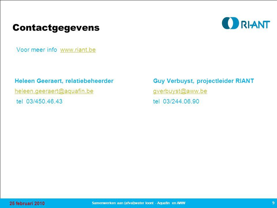 25 februari 2010 9 Samenwerken aan (afval)water loont - Aquafin en AWW Contactgegevens Voor meer info www.riant.bewww.riant.be Heleen Geeraert, relati
