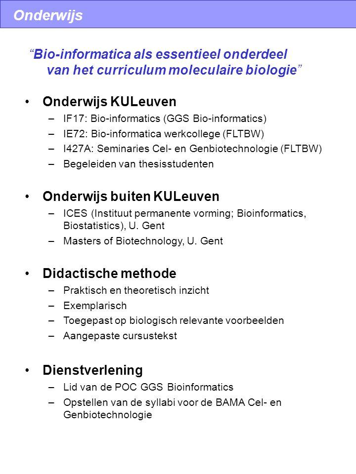 Onderwijs Onderwijs KULeuven –IF17: Bio-informatics (GGS Bio-informatics) –IE72: Bio-informatica werkcollege (FLTBW) –I427A: Seminaries Cel- en Genbiotechnologie (FLTBW) –Begeleiden van thesisstudenten Onderwijs buiten KULeuven –ICES (Instituut permanente vorming; Bioinformatics, Biostatistics), U.