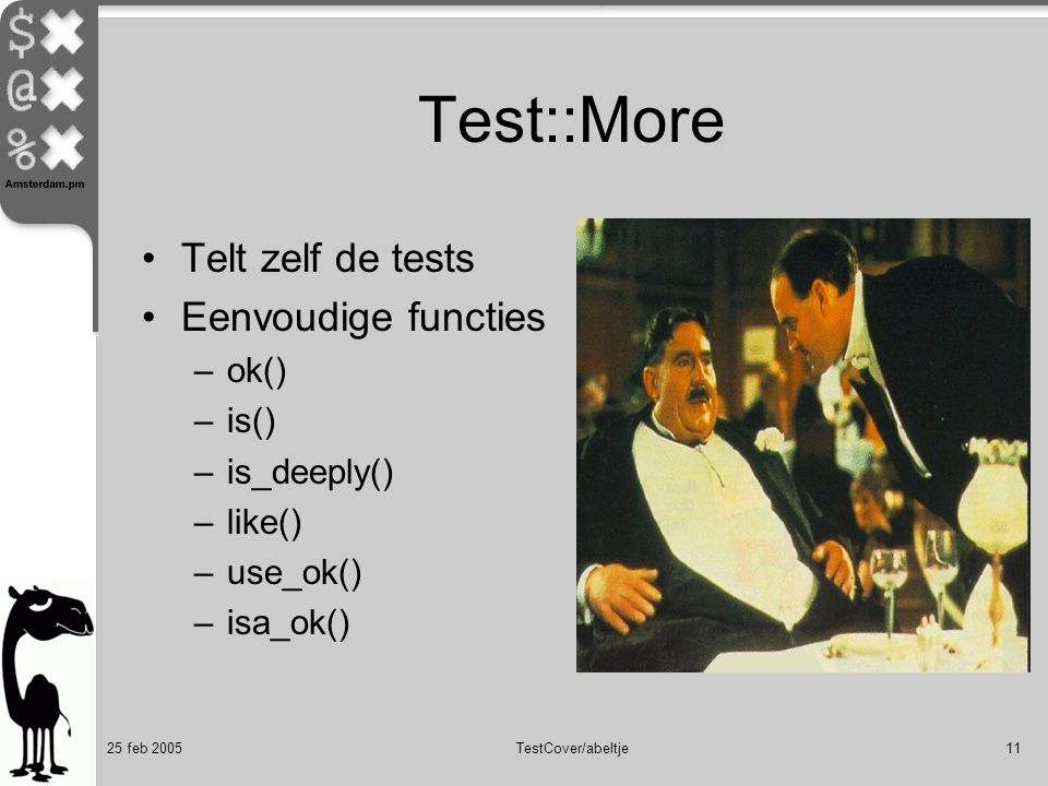 25 feb 2005TestCover/abeltje11 Test::More Telt zelf de tests Eenvoudige functies –ok() –is() –is_deeply() –like() –use_ok() –isa_ok()