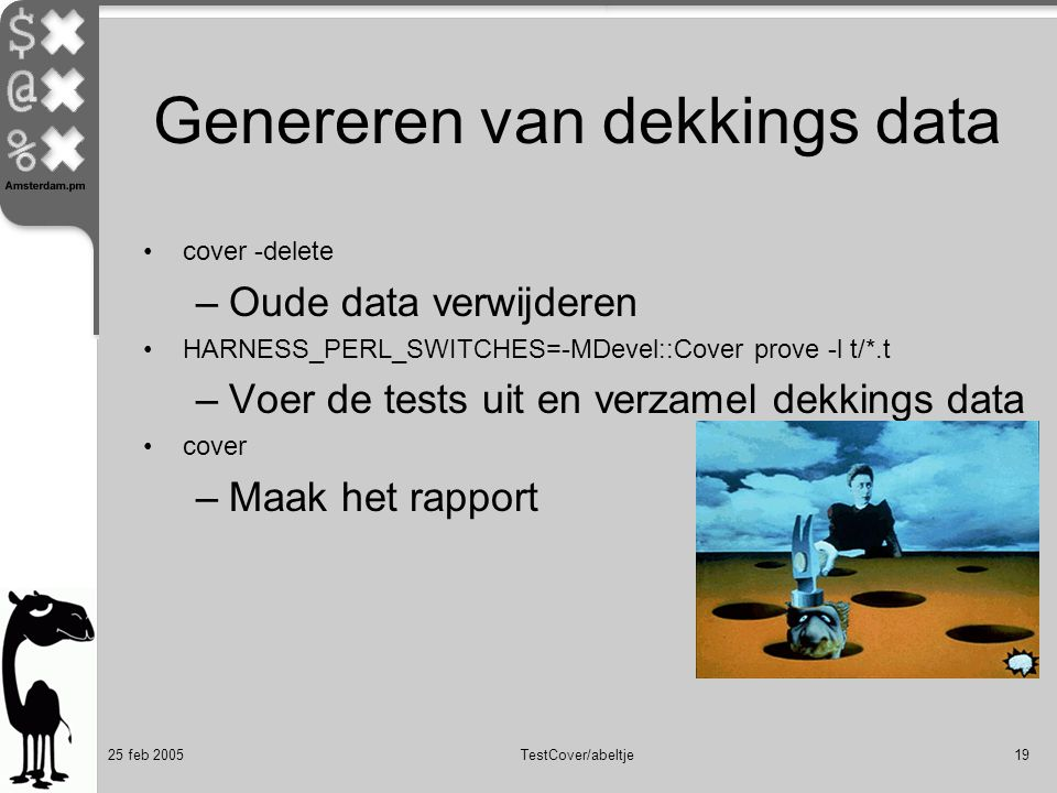 25 feb 2005TestCover/abeltje19 Genereren van dekkings data cover -delete –Oude data verwijderen HARNESS_PERL_SWITCHES=-MDevel::Cover prove -l t/*.t –Voer de tests uit en verzamel dekkings data cover –Maak het rapport