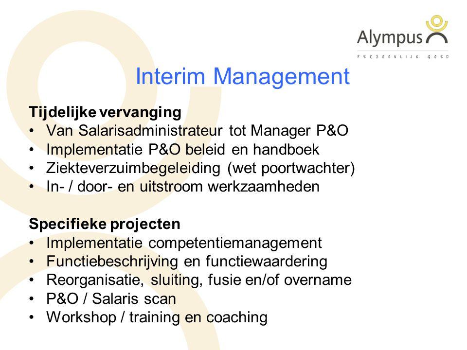 Interim Management Tijdelijke vervanging Van Salarisadministrateur tot Manager P&O Implementatie P&O beleid en handboek Ziekteverzuimbegeleiding (wet poortwachter) In- / door- en uitstroom werkzaamheden Specifieke projecten Implementatie competentiemanagement Functiebeschrijving en functiewaardering Reorganisatie, sluiting, fusie en/of overname P&O / Salaris scan Workshop / training en coaching