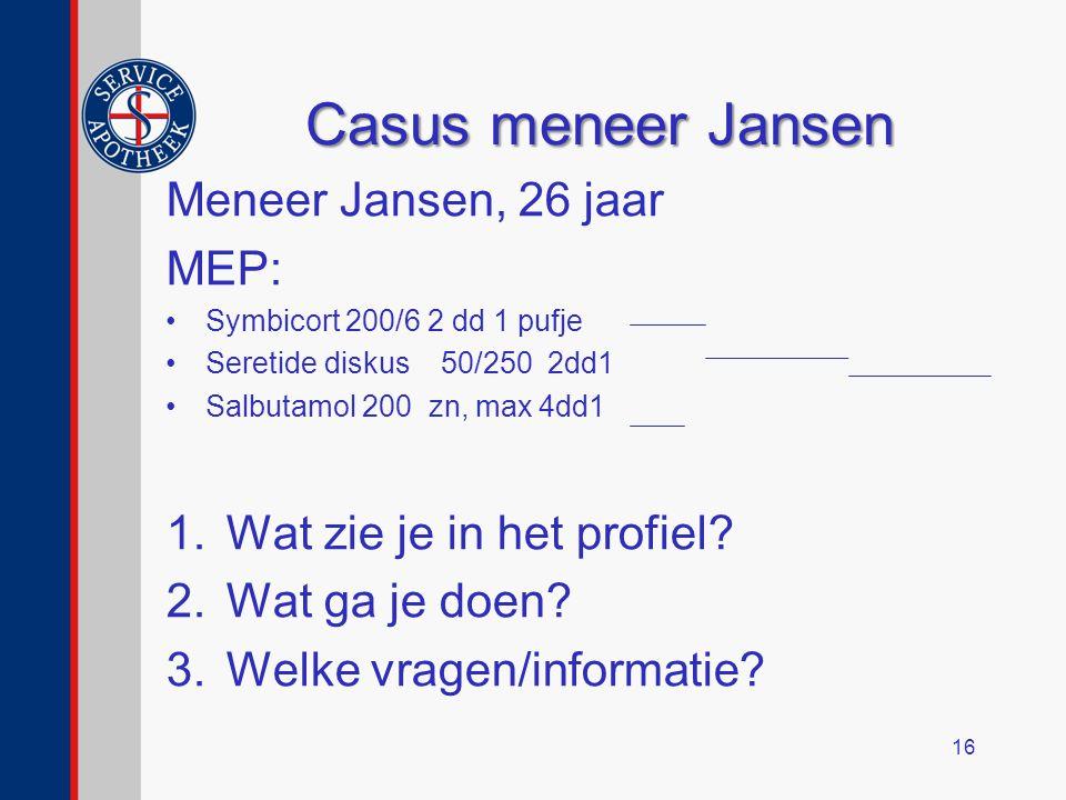 Casus meneer Jansen Meneer Jansen, 26 jaar MEP: Symbicort 200/6 2 dd 1 pufje Seretide diskus 50/250 2dd1 Salbutamol 200 zn, max 4dd1 1.