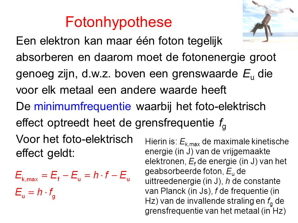 Fotonhypothese Een elektron kan maar één foton tegelijk absorberen en daarom moet de fotonenergie groot genoeg zijn, d.w.z. boven een grenswaarde E u