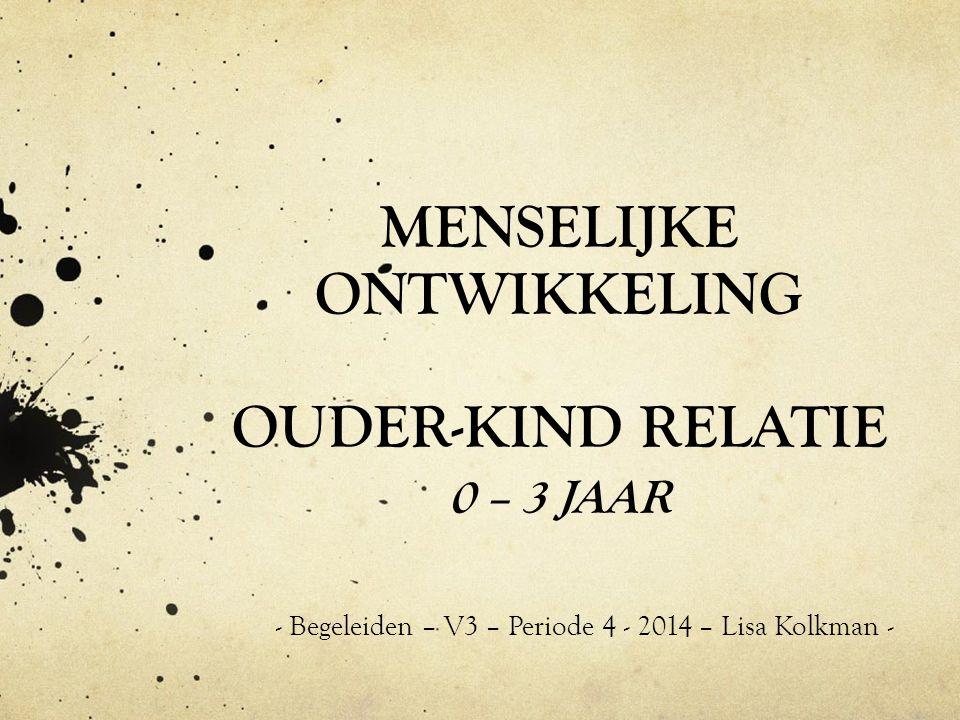 MENSELIJKE ONTWIKKELING OUDER-KIND RELATIE 0 – 3 JAAR - Begeleiden – V3 – Periode 4 - 2014 – Lisa Kolkman -