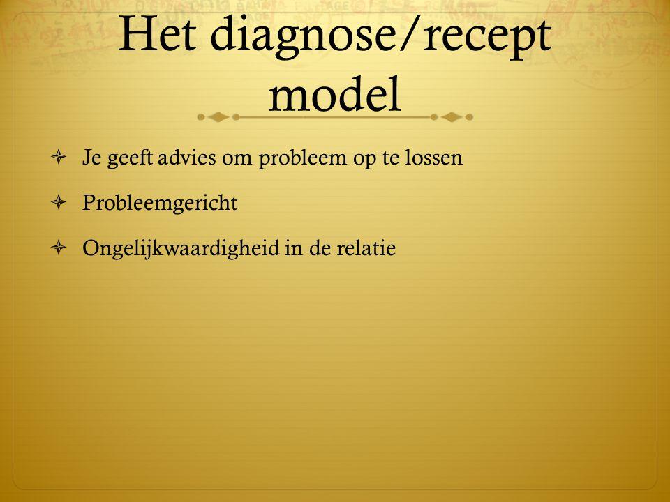 Het diagnose/recept model  Je geeft advies om probleem op te lossen  Probleemgericht  Ongelijkwaardigheid in de relatie