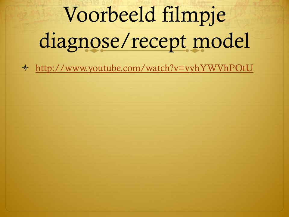 Voorbeeld filmpje diagnose/recept model  http://www.youtube.com/watch?v=vyhYWVhPOtU http://www.youtube.com/watch?v=vyhYWVhPOtU