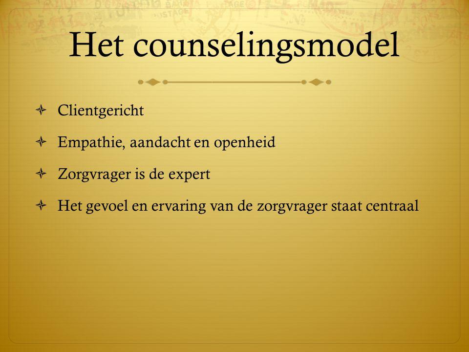 Het counselingsmodel  Clientgericht  Empathie, aandacht en openheid  Zorgvrager is de expert  Het gevoel en ervaring van de zorgvrager staat centr