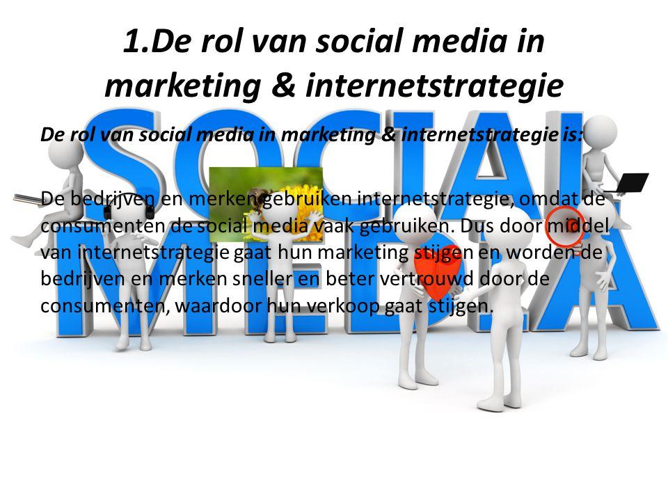 1.De rol van social media in marketing & internetstrategie De rol van social media in marketing & internetstrategie is: De bedrijven en merken gebruiken internetstrategie, omdat de consumenten de social media vaak gebruiken.