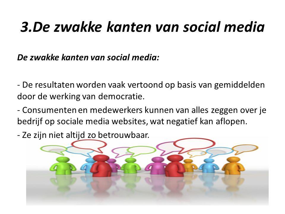 3.De zwakke kanten van social media De zwakke kanten van social media: - De resultaten worden vaak vertoond op basis van gemiddelden door de werking van democratie.