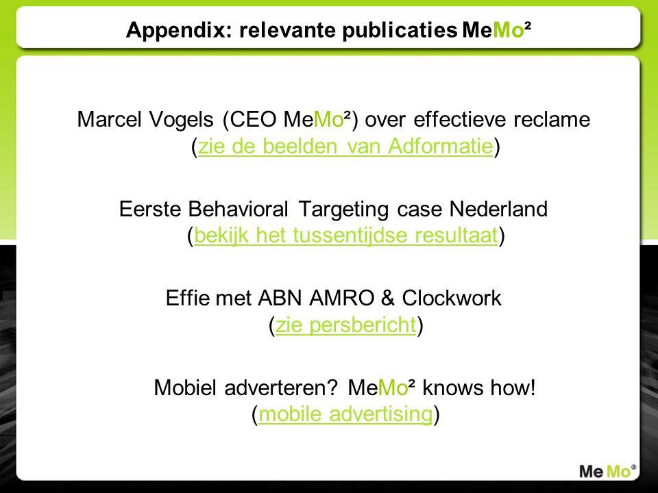 Appendix: relevante publicaties MeMo² Marcel Vogels (CEO MeMo²) over effectieve reclame (zie de beelden van Adformatie)zie de beelden van Adformatie Eerste Behavioral Targeting case Nederland (bekijk het tussentijdse resultaat)bekijk het tussentijdse resultaat Effie met ABN AMRO & Clockwork (zie persbericht)zie persbericht Mobiel adverteren.
