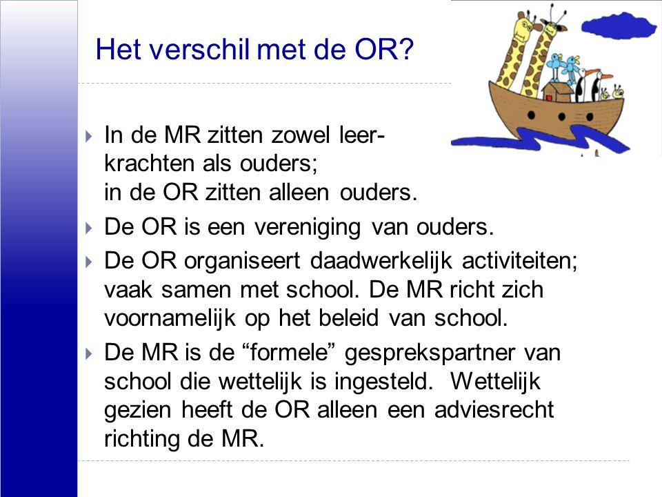 Het verschil met de OR?  In de MR zitten zowel leer- krachten als ouders; in de OR zitten alleen ouders.  De OR is een vereniging van ouders.  De O