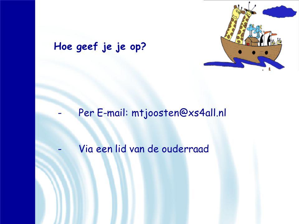 Hoe geef je je op -Per E-mail: mtjoosten@xs4all.nl -Via een lid van de ouderraad